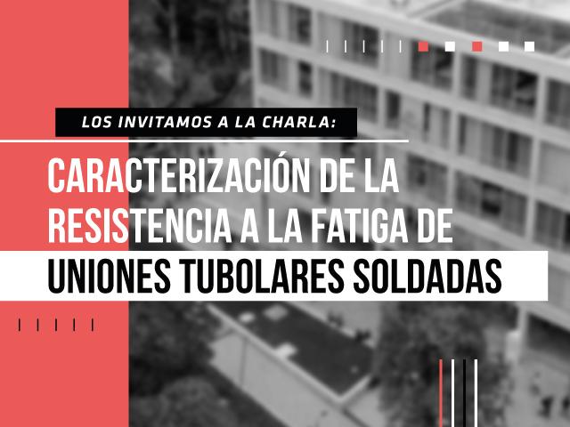 Los invitamos a la charla de maestría: Caracterización de la Resistencia a la Fatiga de Uniones Tubulares Soldadas