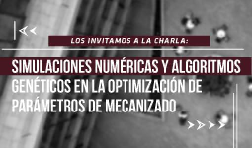 Los invitamos a la charla de maestría: Simulaciones numéricas y algoritmos genéticos en la optimización de parámetros de mecanizado